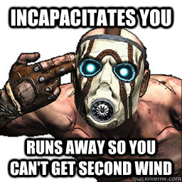 Incapacitates you runs away so you can't get second wind - Incapacitates you runs away so you can't get second wind  Scumbag Borderlands Psycho