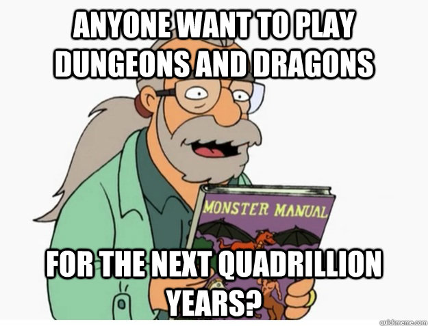 Anyone want to play Dungeons and Dragons For the next quadrillion years? - Anyone want to play Dungeons and Dragons For the next quadrillion years?  Misc