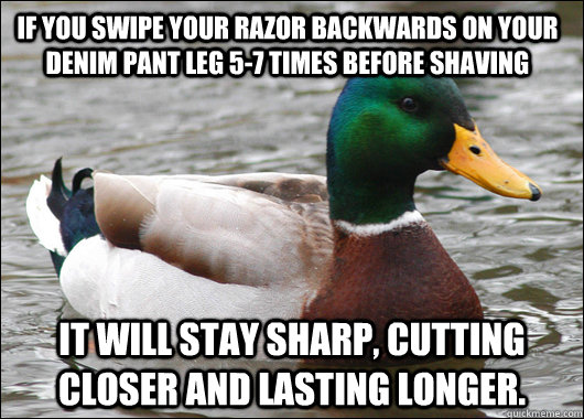 If you swipe your razor backwards on your denim pant leg 5-7 times before shaving It will stay sharp, cutting closer and lasting longer. - If you swipe your razor backwards on your denim pant leg 5-7 times before shaving It will stay sharp, cutting closer and lasting longer.  Actual Advice Mallard
