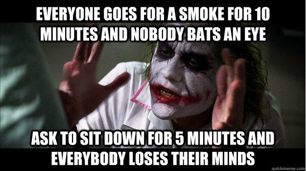 Everyone goes for a smoke for 10 minutes and nobody bats an eye Ask to sit down for 5 minutes and everybody loses their minds - Everyone goes for a smoke for 10 minutes and nobody bats an eye Ask to sit down for 5 minutes and everybody loses their minds  Joker Mind Loss