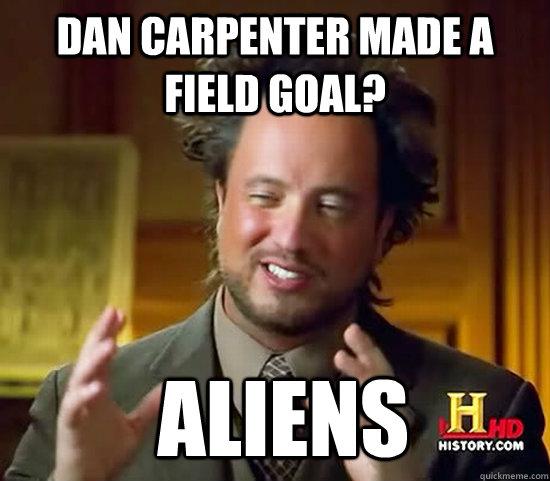 dan carpenter made a field goal?  Aliens  Ancient Aliens