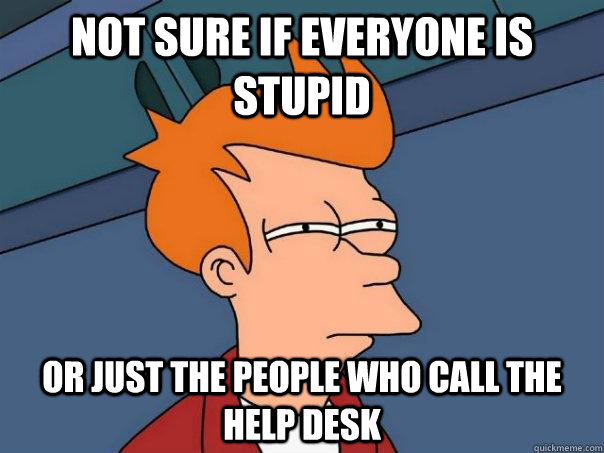 Not sure if everyone is stupid Or just the people who call the help desk - Not sure if everyone is stupid Or just the people who call the help desk  Futurama Fry