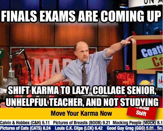 Finals exams are coming up shift karma to lazy  collage senior, unhelpful teacher, and not studying - Finals exams are coming up shift karma to lazy  collage senior, unhelpful teacher, and not studying  Mad Karma with Jim Cramer