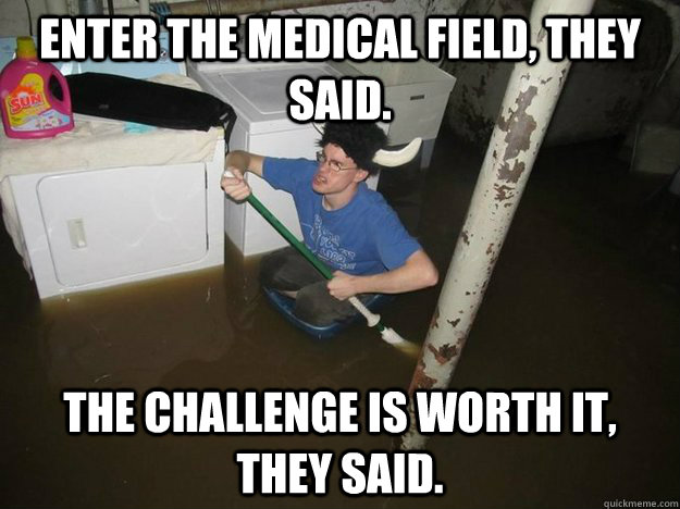 Enter the medical field, they said. The challenge is worth it, they said.
