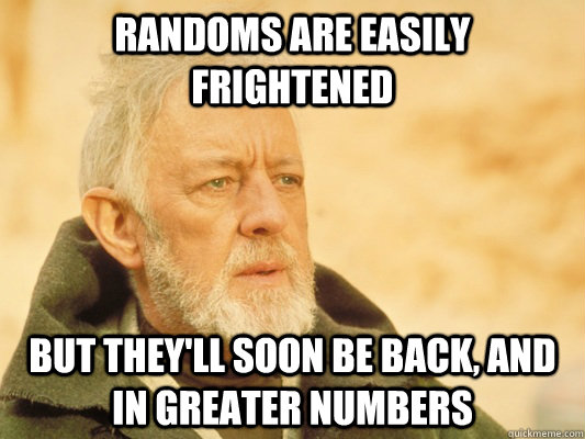 Randoms are easily frightened But they'll soon be back, and in greater numbers - Randoms are easily frightened But they'll soon be back, and in greater numbers  Obi Wan