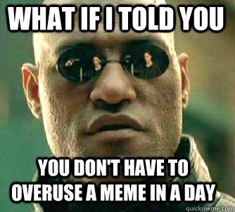 what if i told you you don't have to overuse a meme in a day - what if i told you you don't have to overuse a meme in a day  Matrix Morpheus