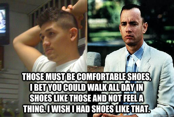 Those must be comfortable shoes, I bet you could walk all day in shoes like those and not feel a thing. I wish I had shoes like that.  Forrest Gump