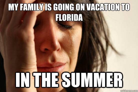 My family is going on vacation to florida in the summer - My family is going on vacation to florida in the summer  First World Problems