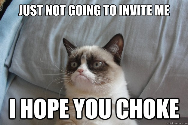 Just not going to invite me I HOPE YOU CHOKE - Just not going to invite me I HOPE YOU CHOKE  GrumpyCatOL
