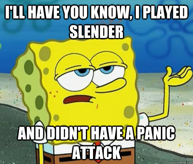 I'll have you know, I played slender and didn't have a panic attack - I'll have you know, I played slender and didn't have a panic attack  Tough Spongebob