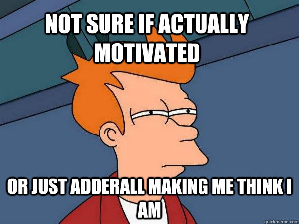 Not sure if actually motivated or just adderall making me think i am - Not sure if actually motivated or just adderall making me think i am  Futurama Fry