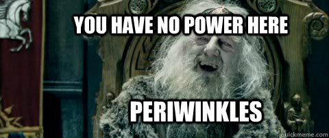 You have no power here PERIWINKLES - You have no power here PERIWINKLES  You have no power here