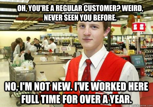 Oh, you're a regular customer? Weird, never seen you before. No, I'm not new. I've worked here full time for over a year.