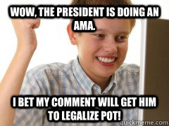 Wow, the president is doing an AMA. I bet my comment will get him to legalize pot! - Wow, the president is doing an AMA. I bet my comment will get him to legalize pot!  new to the internet kid