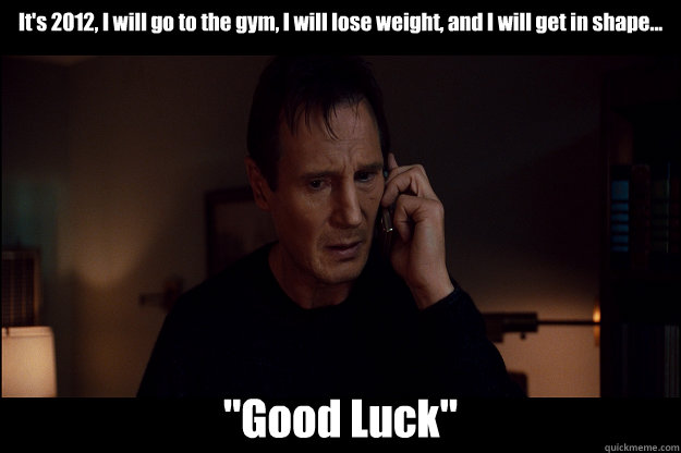 It's 2012, I will go to the gym, I will lose weight, and I will get in shape...