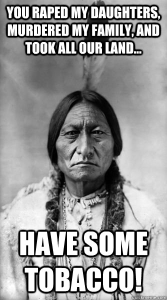 You raped my daughters, murdered my family, and took all our land... Have some tobacco!  Sitting Bull