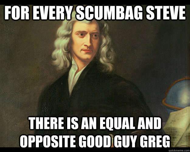 For every scumbag steve there is an equal and opposite good guy greg  - For every scumbag steve there is an equal and opposite good guy greg   Advice Newton