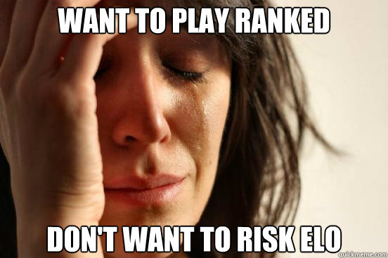 want to play ranked don't want to risk elo - want to play ranked don't want to risk elo  First World Problems