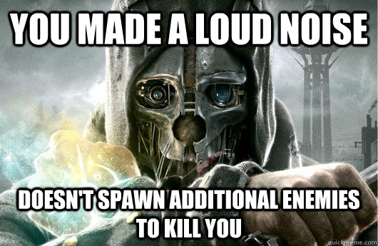 You made a loud noise Doesn't spawn additional enemies to kill you