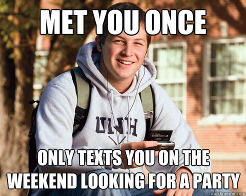 met you once only texts you on the weekend looking for a party - met you once only texts you on the weekend looking for a party  College Freshman