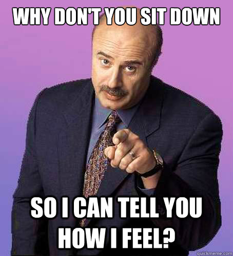 Why Don't you sit down so i can tell you how i feel?