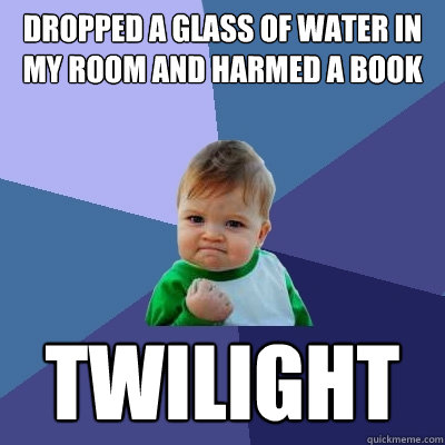Dropped a glass of water in my room and harmed a book twilight - Dropped a glass of water in my room and harmed a book twilight  Success Kid