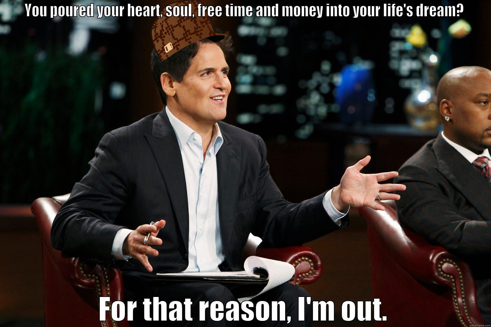Scumbag Shark Tank - YOU POURED YOUR HEART, SOUL, FREE TIME AND MONEY INTO YOUR LIFE'S DREAM? FOR THAT REASON, I'M OUT. Misc