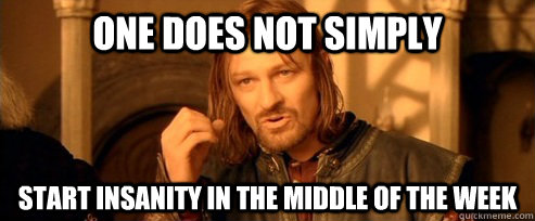 One does not simply Start insanity in the middle of the week - One does not simply Start insanity in the middle of the week  One Does Not Simply