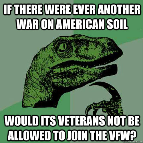 If there were ever another war on American soil Would its veterans not be allowed to join the VFW?  Philosoraptor
