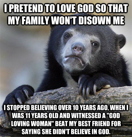 I pretend to love god so that my family won't disown me I stopped believing over 10 years ago, when I was 11 years old and witnessed a