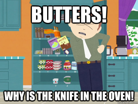 Butters! Why is the knife in the oven! - Butters! Why is the knife in the oven!  Misc