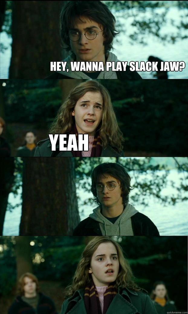 hey, wanna play slack jaw? yeah  - hey, wanna play slack jaw? yeah   Horny Harry