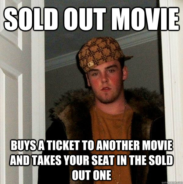 sold out movie Buys a ticket to another movie and takes your seat in the sold out one - sold out movie Buys a ticket to another movie and takes your seat in the sold out one  Scumbag Steve