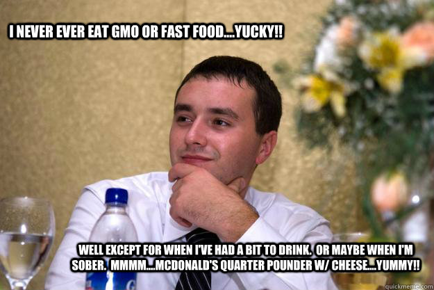 I never ever eat GMO or fast food....Yucky!! Well except for when I've had a bit to drink.  Or maybe when I'm sober.  Mmmm....McDonald's Quarter Pounder w/ Cheese....YUMMY!!    Igor Loves GMO