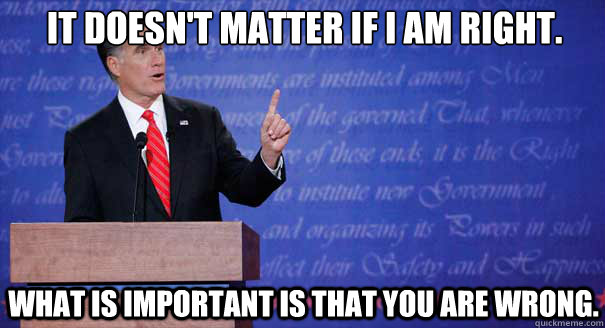 It doesn't matter if i am right. what is important is that you are wrong. - It doesn't matter if i am right. what is important is that you are wrong.  Mitt Romney Debate