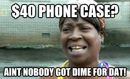 $40 phone case? Aint nobody got dime for dat!