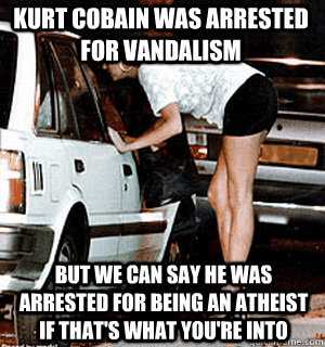 Kurt Cobain was arrested for vandalism But we can say he was arrested for being an atheist if that's what you're into - Kurt Cobain was arrested for vandalism But we can say he was arrested for being an atheist if that's what you're into  Karma Whore
