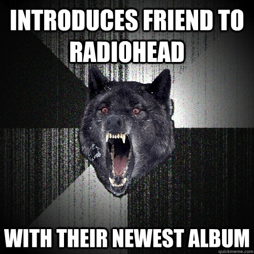 Introduces friend to Radiohead with their newest album - Introduces friend to Radiohead with their newest album  Insanity Wolf