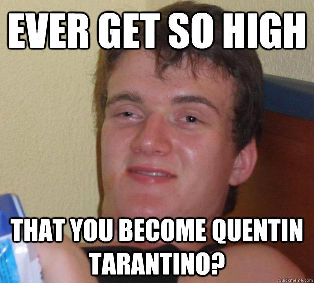 Ever get so high That you become Quentin Tarantino? - Ever get so high That you become Quentin Tarantino?  10 Guy