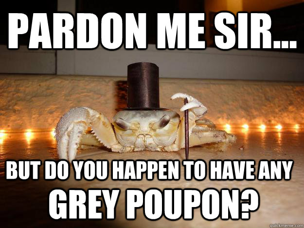 pardon me sir... but do you happen to have any Grey Poupon?  Fancy Crab