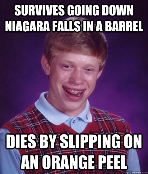 Survives going down Niagara Falls in a barrel Dies by slipping on an orange peel - Survives going down Niagara Falls in a barrel Dies by slipping on an orange peel  Bad Luck Brian