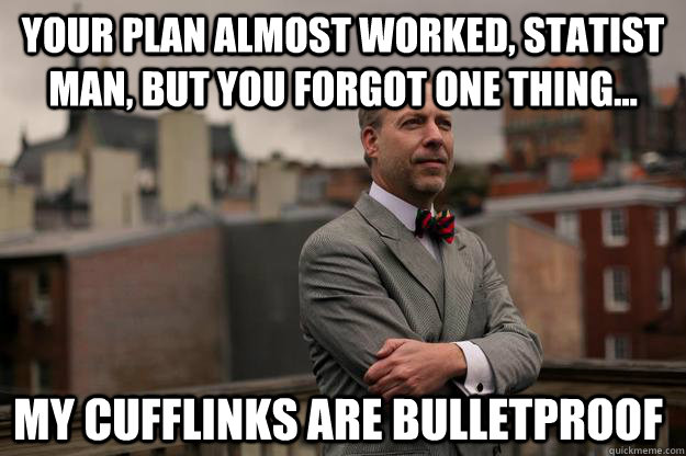 Your plan almost worked, Statist Man, but you forgot one thing... My CUFFLINKS ARE BULLETPROOF