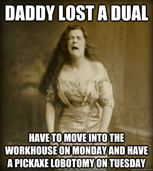 Daddy lost a dual have to move into the workhouse on monday and have a pickaxe lobotomy on tuesday - Daddy lost a dual have to move into the workhouse on monday and have a pickaxe lobotomy on tuesday  1890s Problems