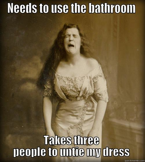 NEEDS TO USE THE BATHROOM TAKES THREE PEOPLE TO UNTIE MY DRESS 1890s Problems