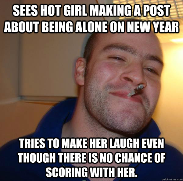 Sees hot girl making a post about being alone on New Year Tries to make her laugh even though there is no chance of scoring with her. - Sees hot girl making a post about being alone on New Year Tries to make her laugh even though there is no chance of scoring with her.  Misc
