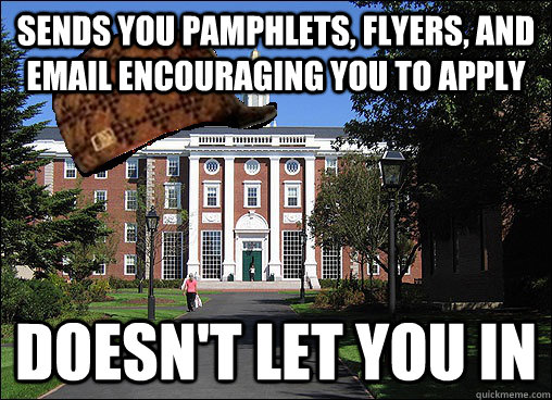 sends you pamphlets, flyers, and email encouraging you to apply  doesn't let you in - sends you pamphlets, flyers, and email encouraging you to apply  doesn't let you in  Scumbag University