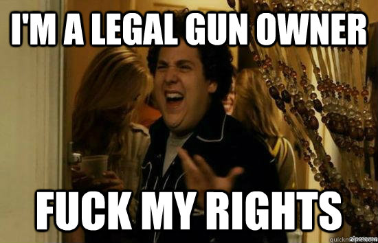 I'm a Legal gun owner Fuck my rights