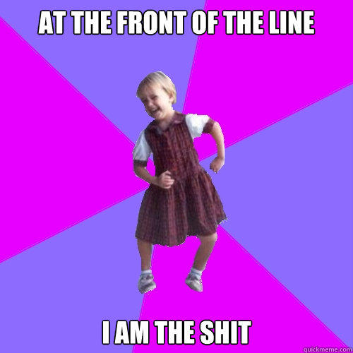 At the front of the line I am the shit - At the front of the line I am the shit  Socially awesome kindergartener