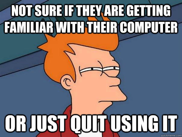 Not sure if they are getting familiar with their computer Or just quit using it - Not sure if they are getting familiar with their computer Or just quit using it  Futurama Fry