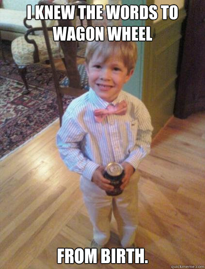 I knew the words to Wagon Wheel From Birth.  Fraternity 4 year-old
